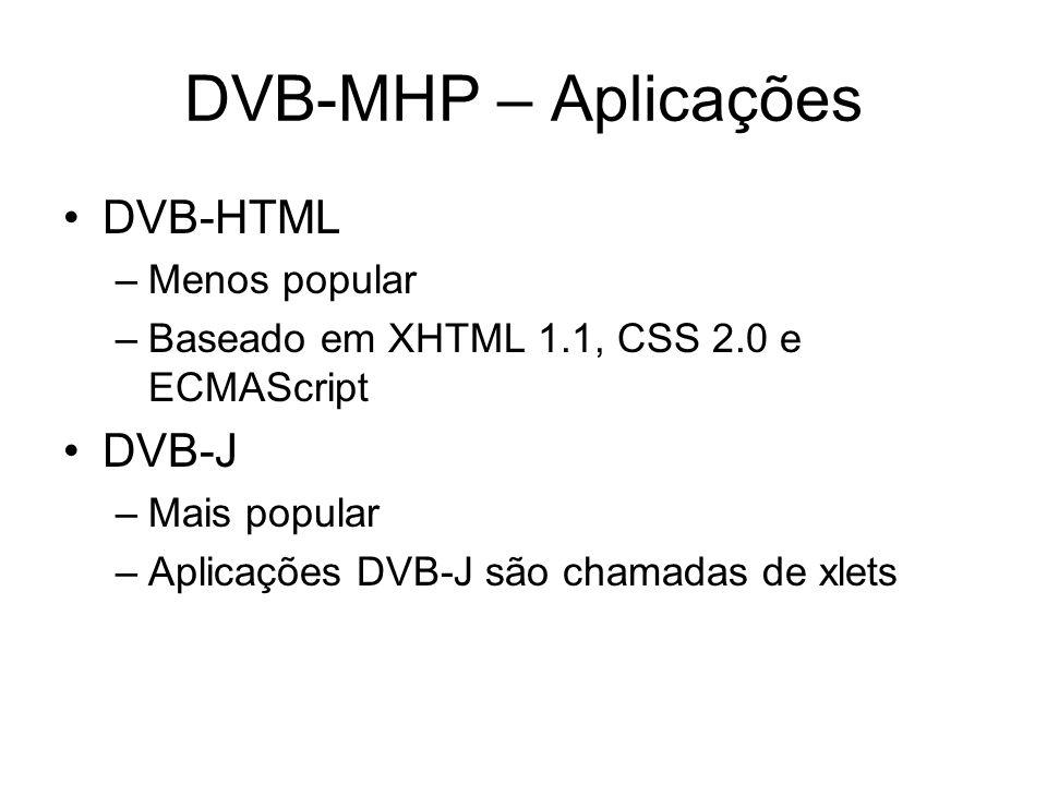DVB-MHP – Aplicações DVB-HTML –Menos popular –Baseado em XHTML 1.1, CSS 2.0 e ECMAScript DVB-J –Mais popular –Aplicações DVB-J são chamadas de xlets