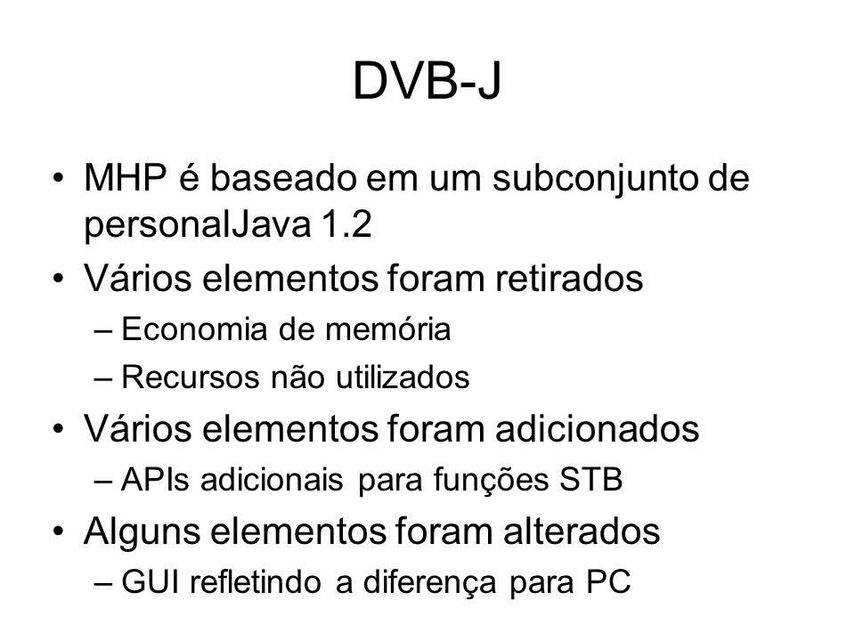 DVB-J MHP é baseado em um subconjunto de personalJava 1.2 Vários elementos foram retirados –Economia de memória –Recursos não utilizados Vários elementos foram adicionados –APIs adicionais para funções STB Alguns elementos foram alterados –GUI refletindo a diferença para PC