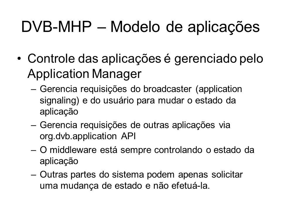 DVB-MHP – Modelo de aplicações Controle das aplicações é gerenciado pelo Application Manager –Gerencia requisições do broadcaster (application signaling) e do usuário para mudar o estado da aplicação –Gerencia requisições de outras aplicações via org.dvb.application API –O middleware está sempre controlando o estado da aplicação –Outras partes do sistema podem apenas solicitar uma mudança de estado e não efetuá-la.
