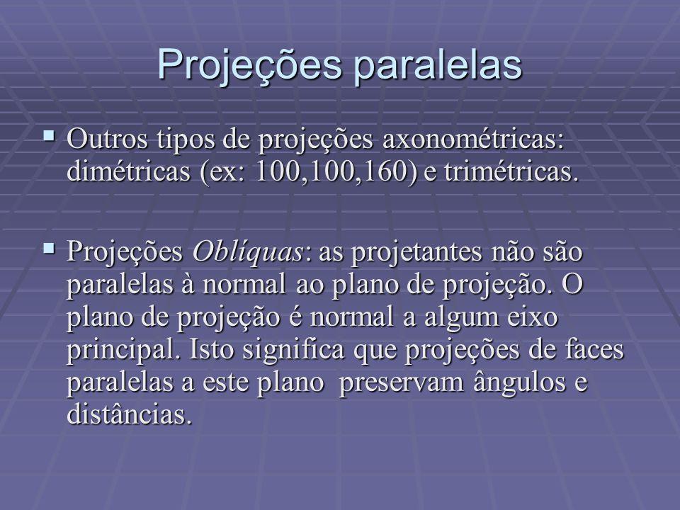  Outros tipos de projeções axonométricas: dimétricas (ex: 100,100,160) e trimétricas.  Projeções Oblíquas: as projetantes não são paralelas à normal