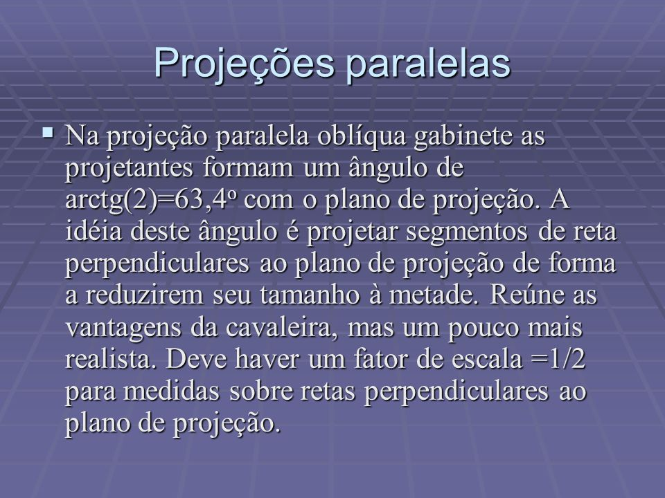  Na projeção paralela oblíqua gabinete as projetantes formam um ângulo de arctg(2)=63,4 o com o plano de projeção. A idéia deste ângulo é projetar se