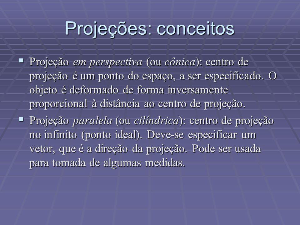 Projeções: conceitos  Projeção em perspectiva (ou cônica): centro de projeção é um ponto do espaço, a ser especificado. O objeto é deformado de forma