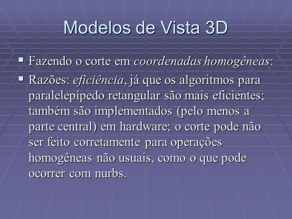 Modelos de Vista 3D  Fazendo o corte em coordenadas homogêneas:  Razões: eficiência, já que os algoritmos para paralelepípedo retangular são mais ef