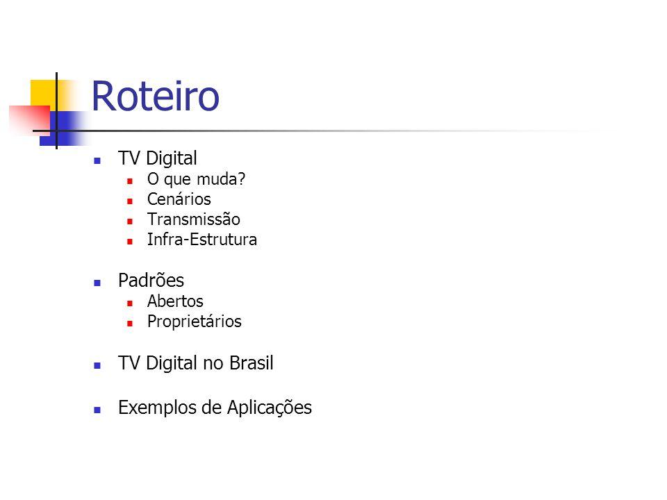 Roteiro TV Digital O que muda? Cenários Transmissão Infra-Estrutura Padrões Abertos Proprietários TV Digital no Brasil Exemplos de Aplicações