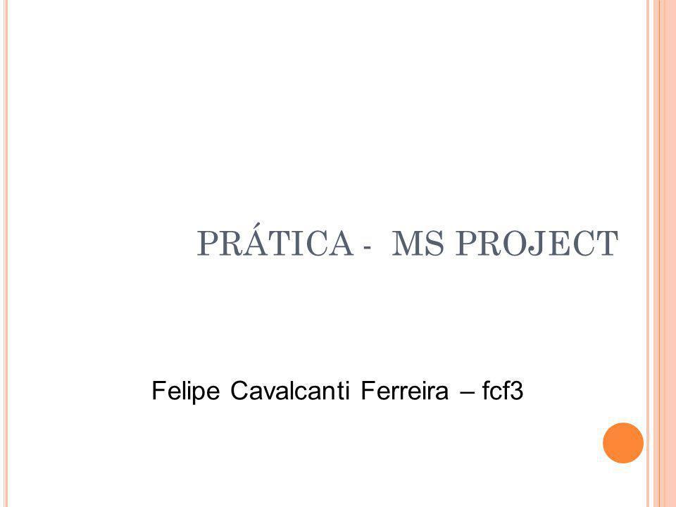PRÁTICA - MS PROJECT Felipe Cavalcanti Ferreira – fcf3