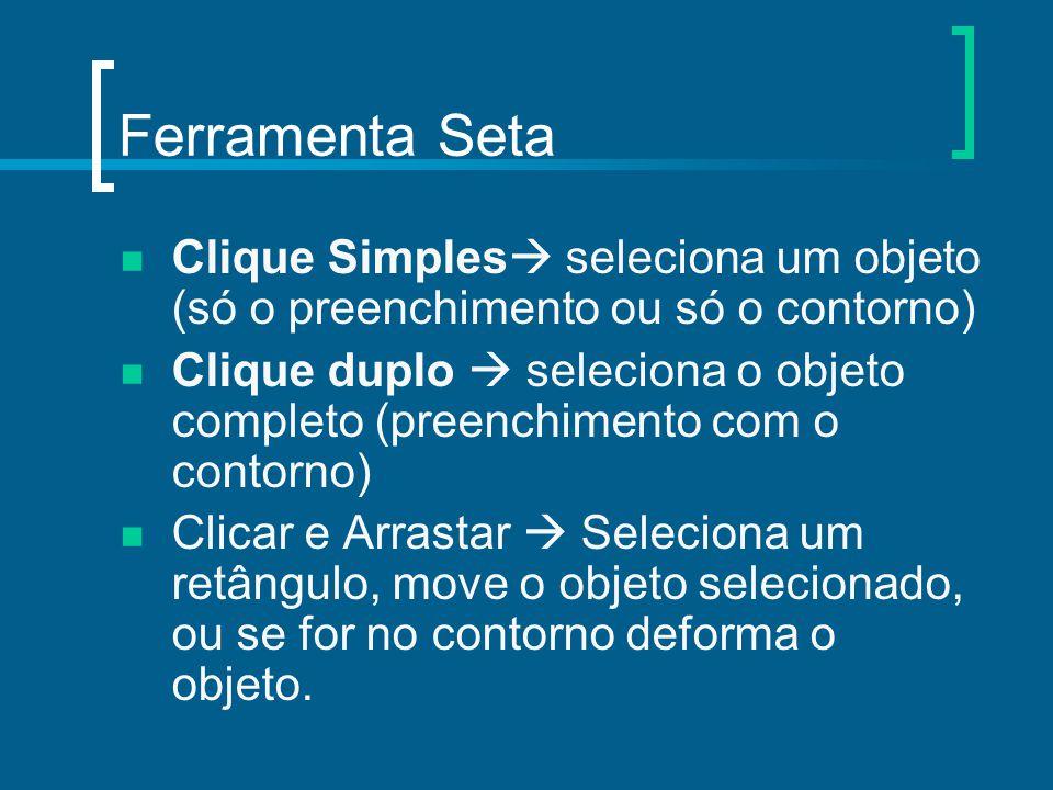 Ferramenta Seta Clique Simples  seleciona um objeto (só o preenchimento ou só o contorno) Clique duplo  seleciona o objeto completo (preenchimento c