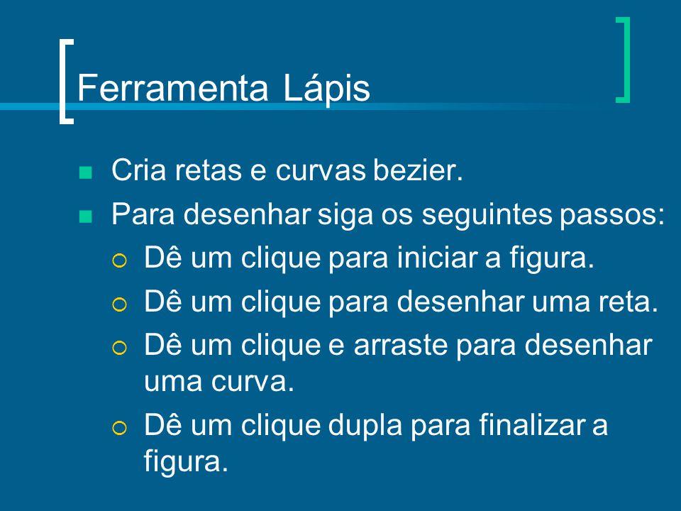 Ferramenta Lápis Cria retas e curvas bezier. Para desenhar siga os seguintes passos:  Dê um clique para iniciar a figura.  Dê um clique para desenha