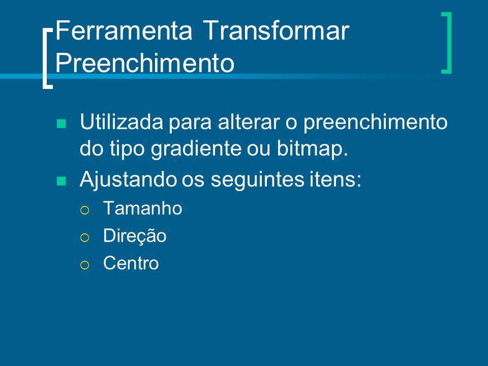 Ferramenta Transformar Preenchimento Utilizada para alterar o preenchimento do tipo gradiente ou bitmap. Ajustando os seguintes itens:  Tamanho  Dir
