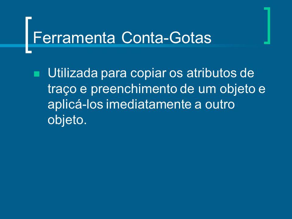 Ferramenta Conta-Gotas Utilizada para copiar os atributos de traço e preenchimento de um objeto e aplicá-los imediatamente a outro objeto.