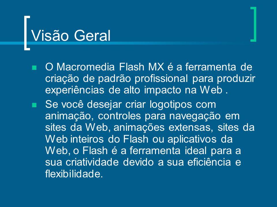 Visão Geral O Macromedia Flash MX é a ferramenta de criação de padrão profissional para produzir experiências de alto impacto na Web. Se você desejar