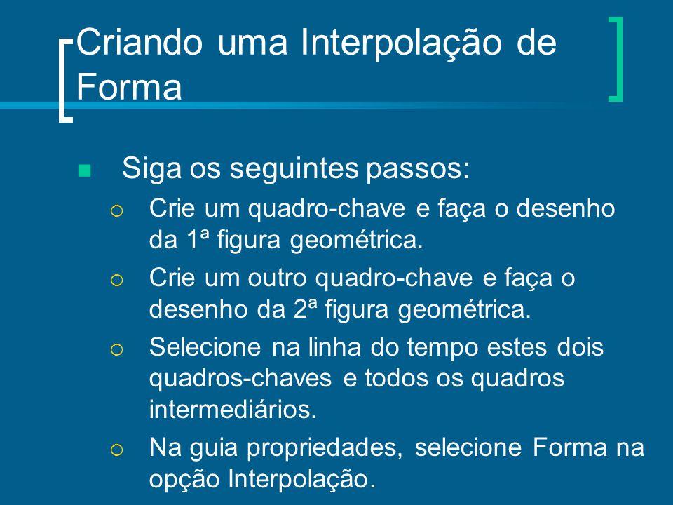 Criando uma Interpolação de Forma Siga os seguintes passos:  Crie um quadro-chave e faça o desenho da 1ª figura geométrica.  Crie um outro quadro-ch