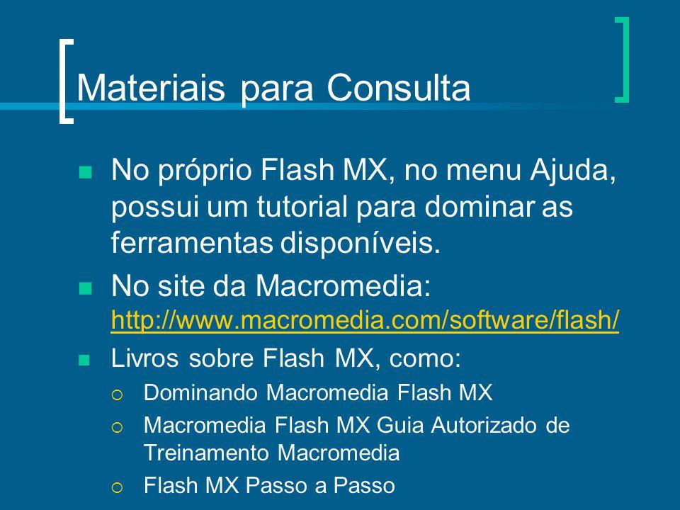 Materiais para Consulta No próprio Flash MX, no menu Ajuda, possui um tutorial para dominar as ferramentas disponíveis. No site da Macromedia: http://