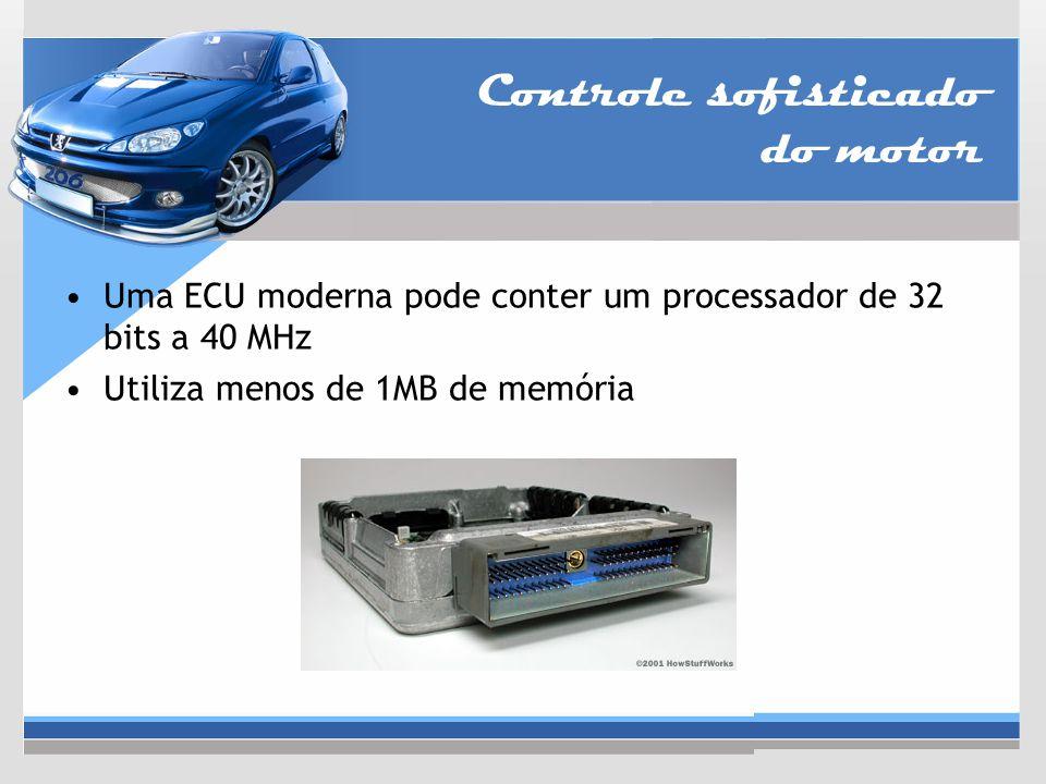 Controle sofisticado do motor Uma ECU moderna pode conter um processador de 32 bits a 40 MHz Utiliza menos de 1MB de memória