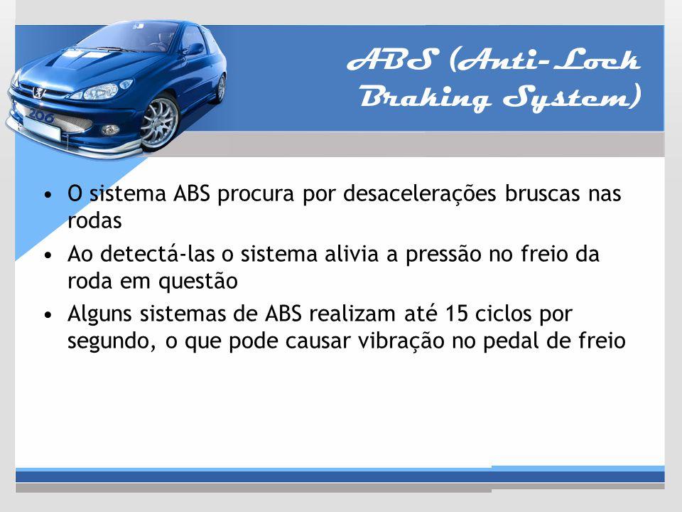 ABS (Anti-Lock Braking System) O sistema ABS procura por desacelerações bruscas nas rodas Ao detectá-las o sistema alivia a pressão no freio da roda e