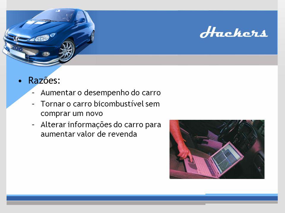 Hackers Razões: –Aumentar o desempenho do carro –Tornar o carro bicombustível sem comprar um novo –Alterar informações do carro para aumentar valor de