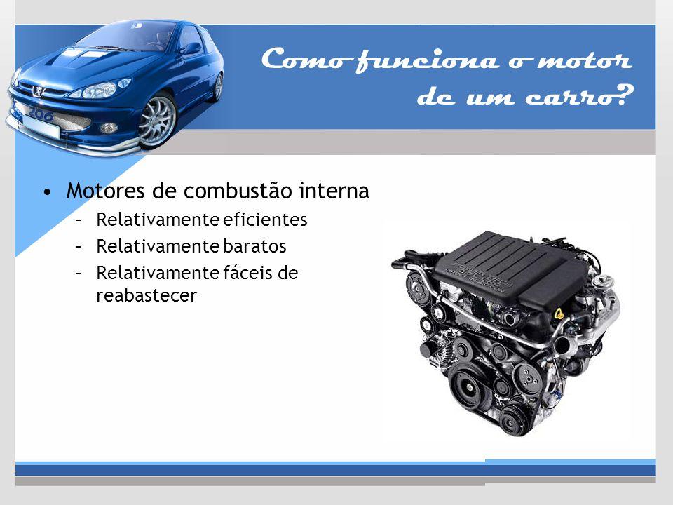 Como funciona o motor de um carro? Motores de combustão interna –Relativamente eficientes –Relativamente baratos –Relativamente fáceis de reabastecer