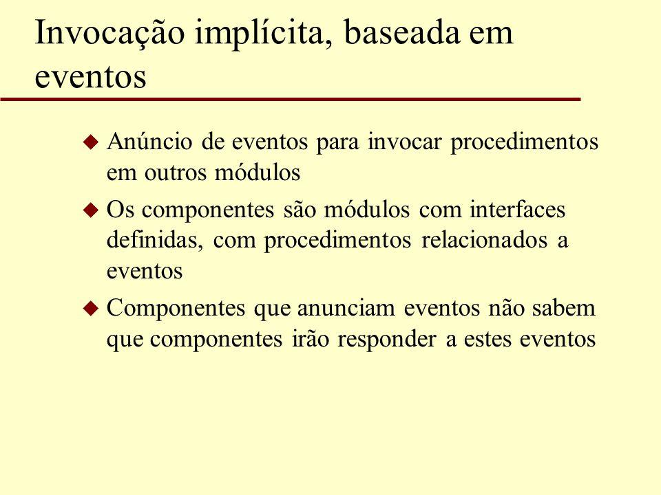 Invocação implícita, baseada em eventos u Anúncio de eventos para invocar procedimentos em outros módulos u Os componentes são módulos com interfaces