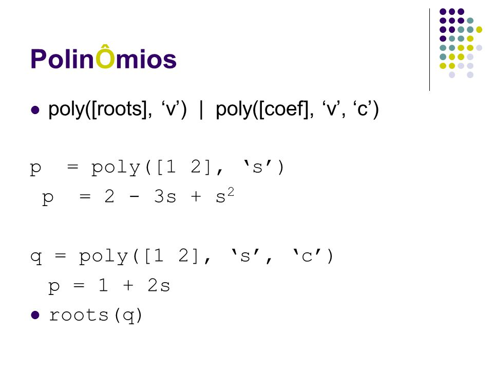 PolinÔmios poly([roots], 'v') | poly([coef], 'v', 'c') p = poly([1 2], 's') p = 2 - 3s + s 2 q = poly([1 2], 's', 'c') p = 1 + 2s roots(q)
