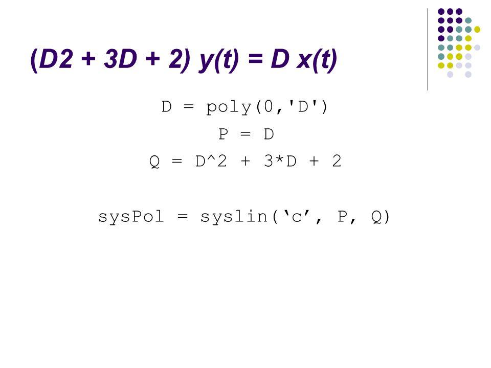 (D2 + 3D + 2) y(t) = D x(t) D = poly(0,'D') P = D Q = D^2 + 3*D + 2 sysPol = syslin('c', P, Q)