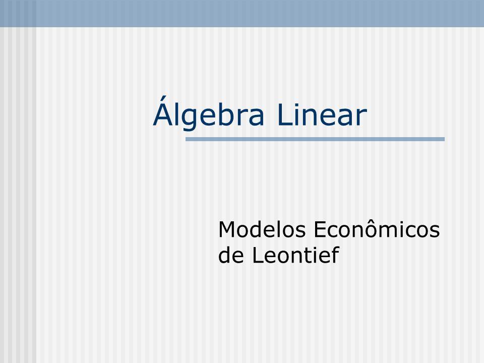 Sistemas Econômicos Serão discutidos modelos simples baseados nas idéias do economista Wassily Leontief, prêmio nobel de economia em 1973.