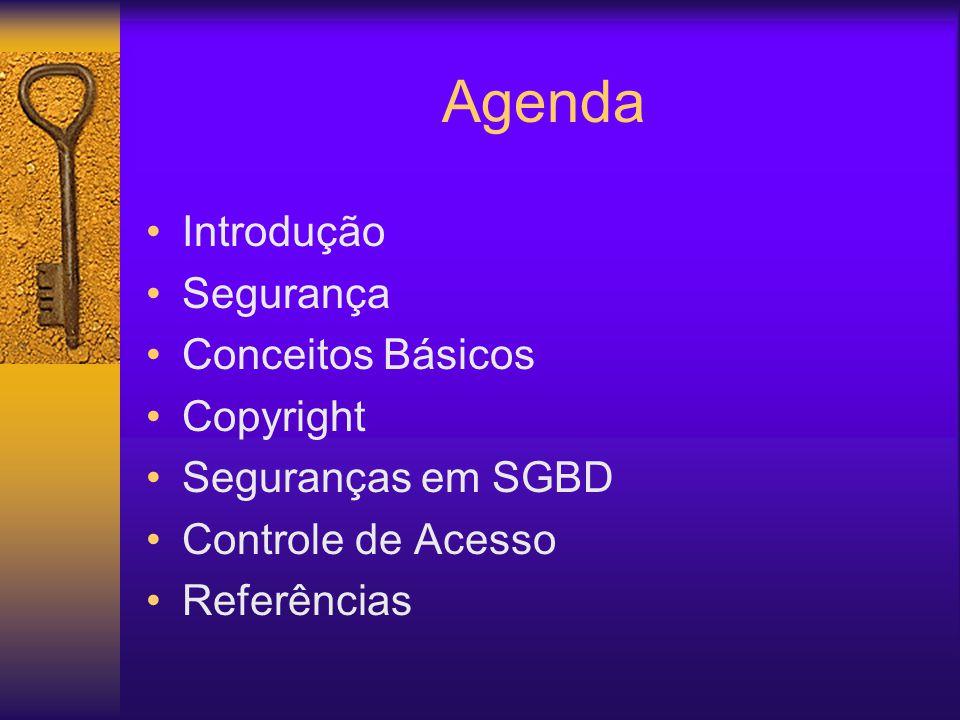 Agenda Introdução Segurança Conceitos Básicos Copyright Seguranças em SGBD Controle de Acesso Referências