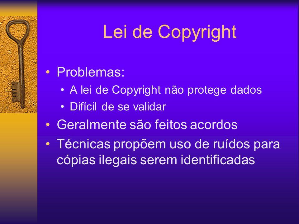 Lei de Copyright Problemas: A lei de Copyright não protege dados Difícil de se validar Geralmente são feitos acordos Técnicas propõem uso de ruídos para cópias ilegais serem identificadas