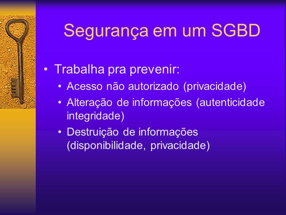 Segurança em um SGBD Trabalha pra prevenir: Acesso não autorizado (privacidade) Alteração de informações (autenticidade integridade) Destruição de informações (disponibilidade, privacidade)