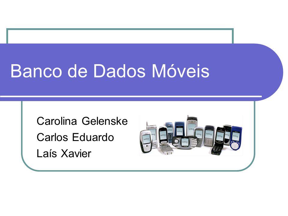 Banco de Dados Móveis Carolina Gelenske Carlos Eduardo Laís Xavier