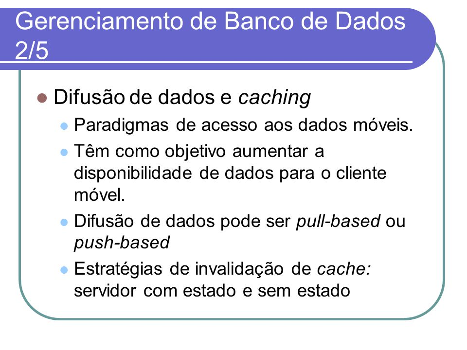 Gerenciamento de Banco de Dados 2/5 Difusão de dados e caching Paradigmas de acesso aos dados móveis. Têm como objetivo aumentar a disponibilidade de