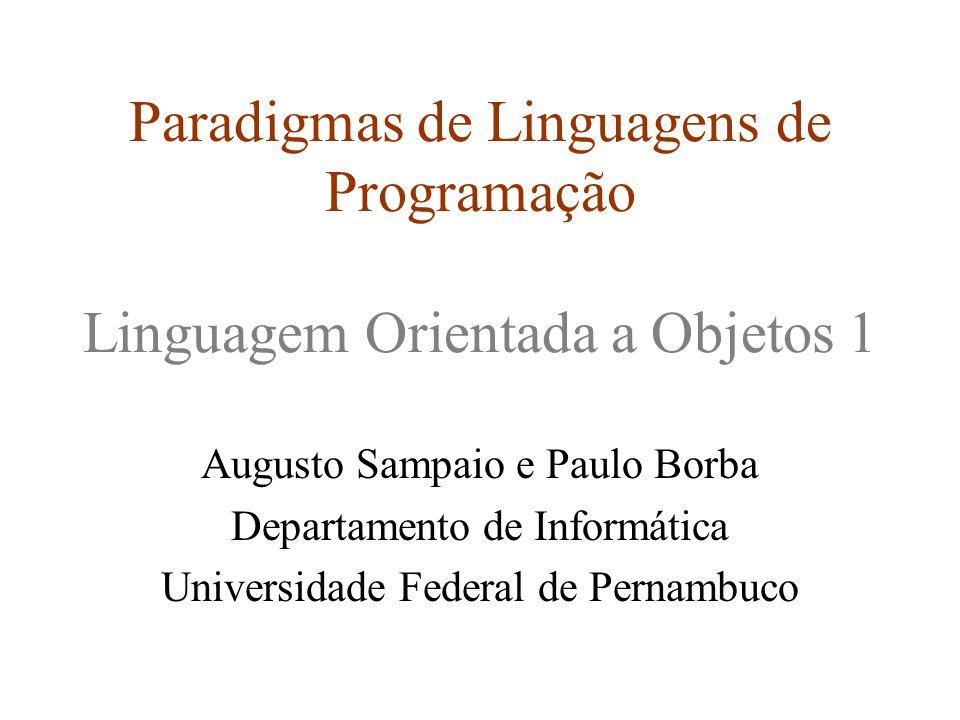 Paradigmas de Linguagens de Programação Linguagem Orientada a Objetos 1 Augusto Sampaio e Paulo Borba Departamento de Informática Universidade Federal de Pernambuco