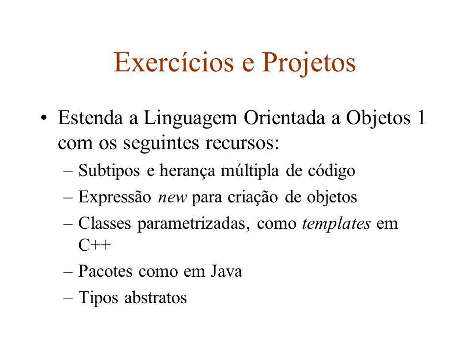 Exercícios e Projetos Estenda a Linguagem Orientada a Objetos 1 com os seguintes recursos: –Subtipos e herança múltipla de código –Expressão new para criação de objetos –Classes parametrizadas, como templates em C++ –Pacotes como em Java –Tipos abstratos