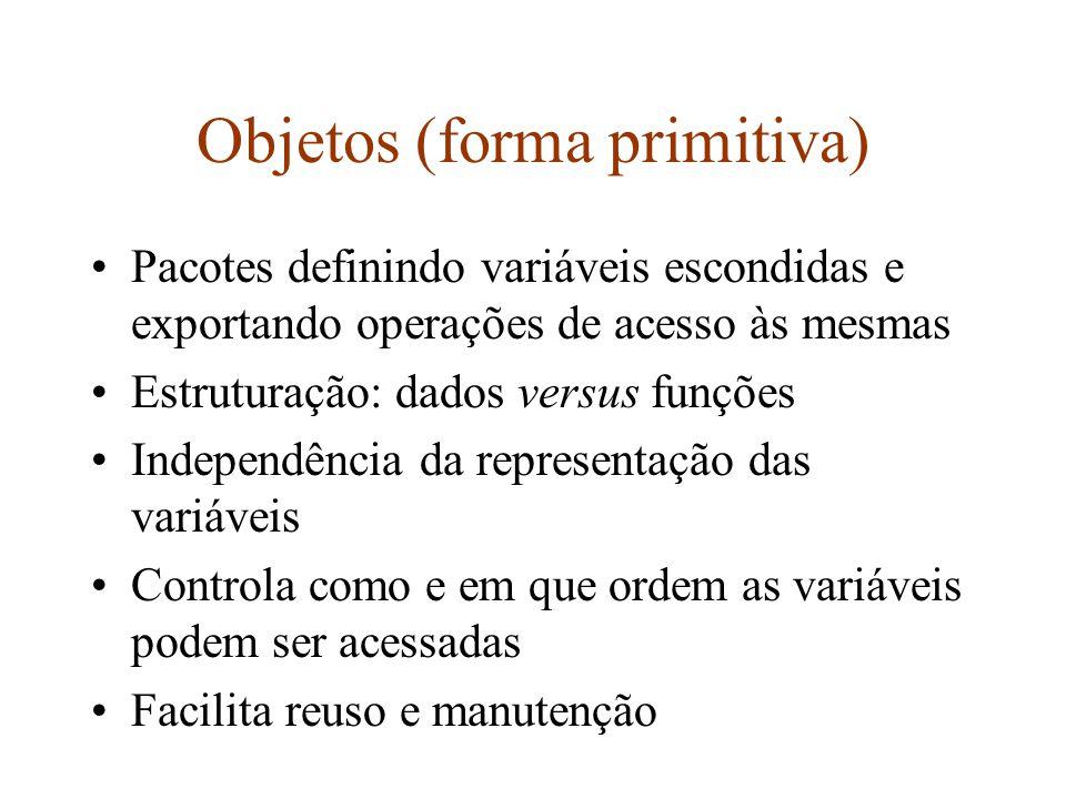 Objetos (forma primitiva) Similar a Tipo abstrato + Variável deste tipo, com certas restrições: –um dos argumentos de uma operação do tipo é a variável utilizada para armazenar o resultado de tal operação Nessa forma, objetos são cidadãos de segunda classe: não podem ser argumentos ou resultados de operações, etc Não há herança ou dynamic binding