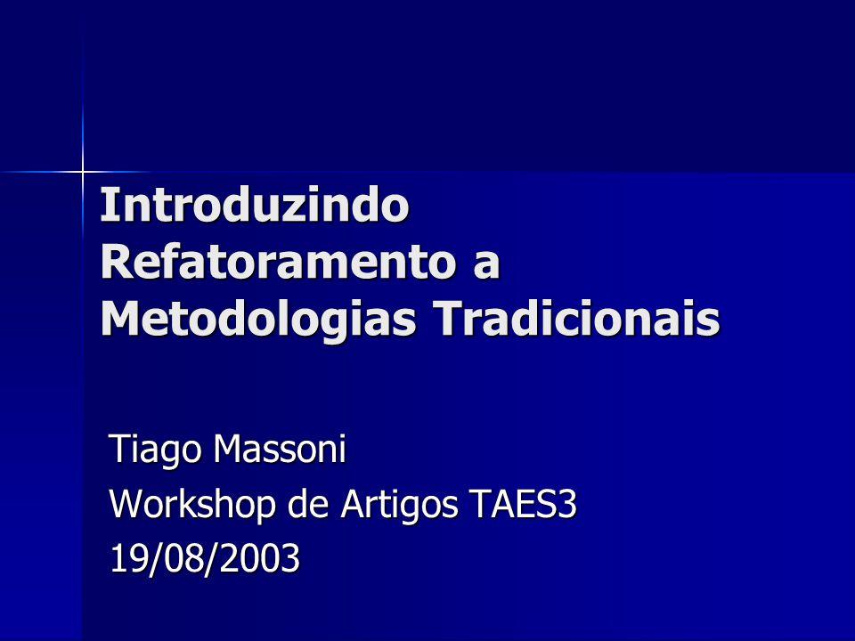 Introduzindo Refatoramento a Metodologias Tradicionais Tiago Massoni Workshop de Artigos TAES3 19/08/2003