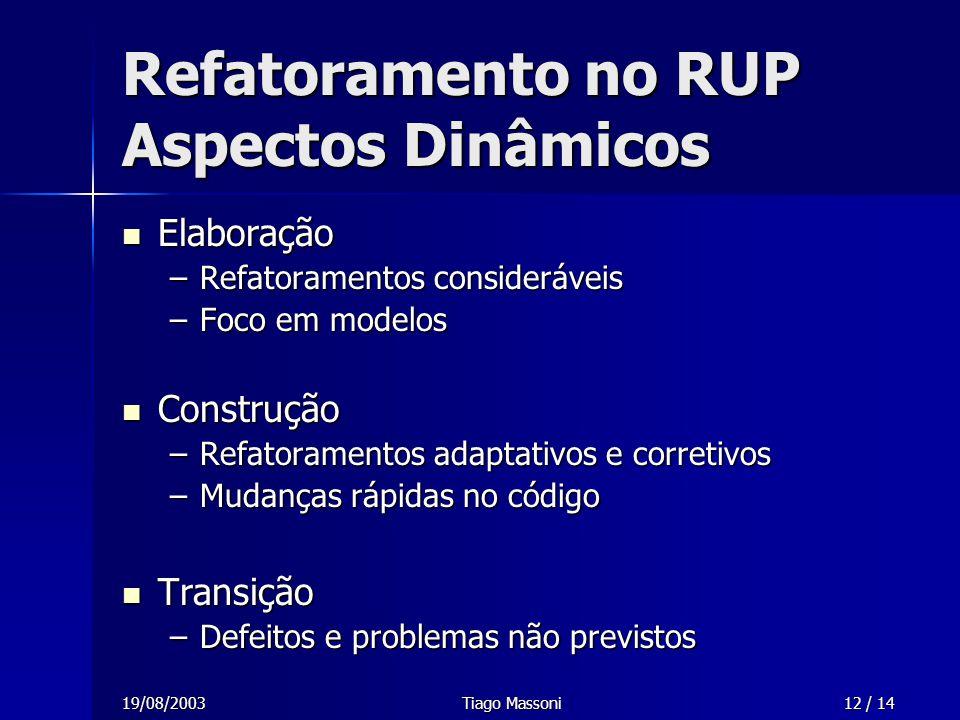 19/08/2003Tiago Massoni12 / 14 Elaboração Elaboração –Refatoramentos consideráveis –Foco em modelos Construção Construção –Refatoramentos adaptativos