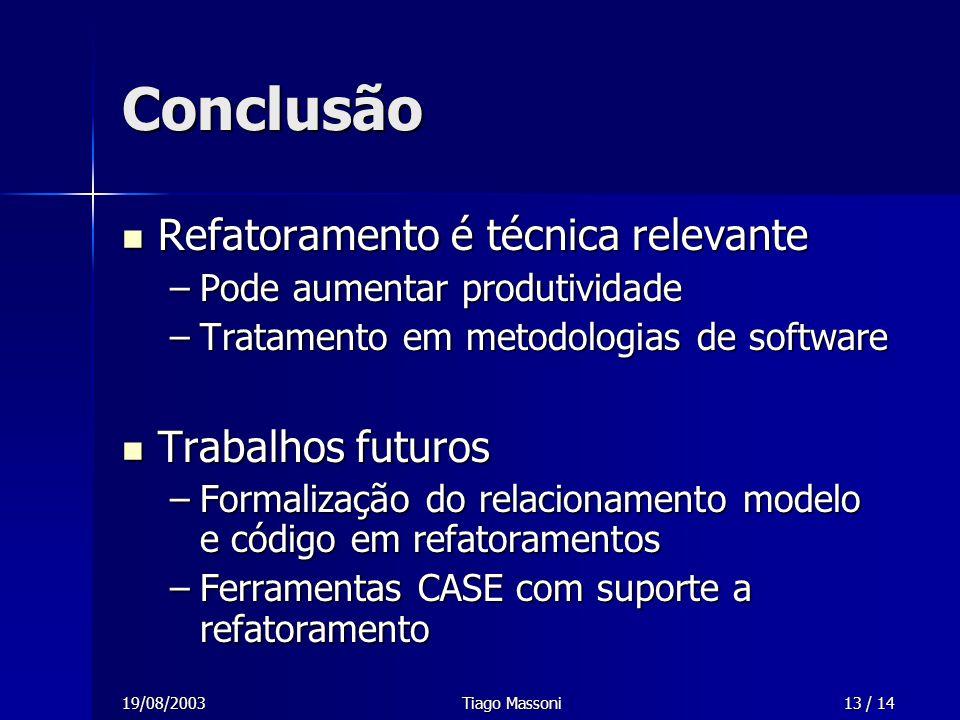 19/08/2003Tiago Massoni13 / 14 Conclusão Refatoramento é técnica relevante Refatoramento é técnica relevante –Pode aumentar produtividade –Tratamento