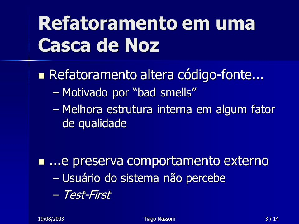 19/08/2003Tiago Massoni3 / 14 Refatoramento em uma Casca de Noz Refatoramento altera código-fonte... Refatoramento altera código-fonte... –Motivado po