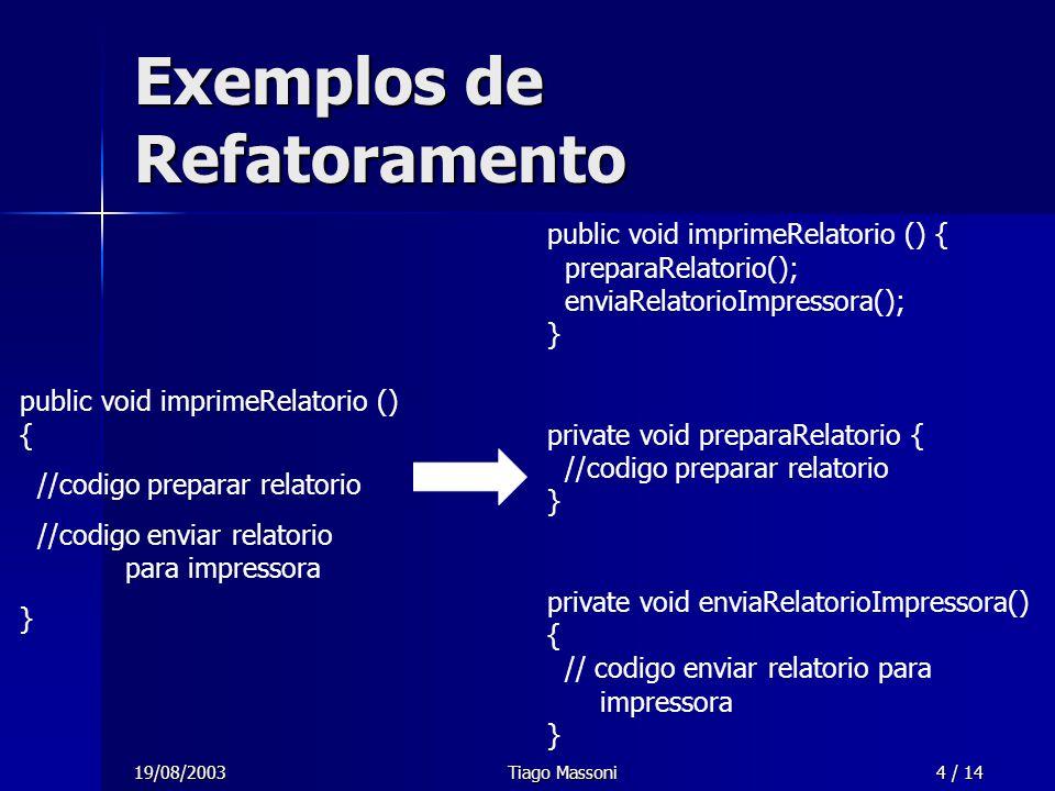 19/08/2003Tiago Massoni4 / 14 Exemplos de Refatoramento public void imprimeRelatorio () { //codigo preparar relatorio //codigo enviar relatorio para i