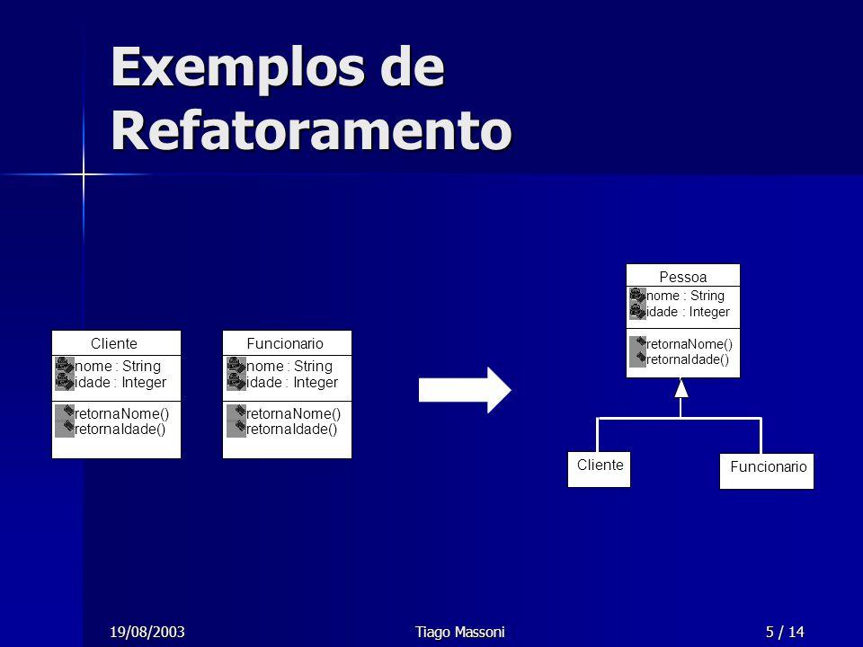 19/08/2003Tiago Massoni5 / 14 Exemplos de Refatoramento Cliente nome : String idade : Integer retornaNome() retornaIdade() Funcionario nome : String i