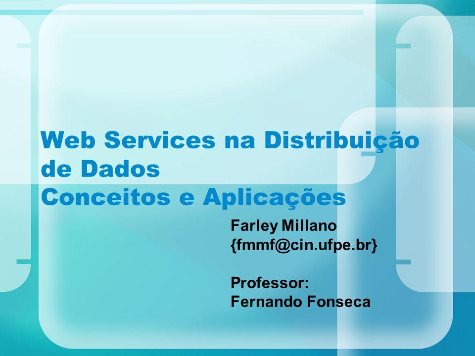 Web Services na Distribuição de Dados Conceitos e Aplicações Farley Millano {fmmf@cin.ufpe.br} Professor: Fernando Fonseca