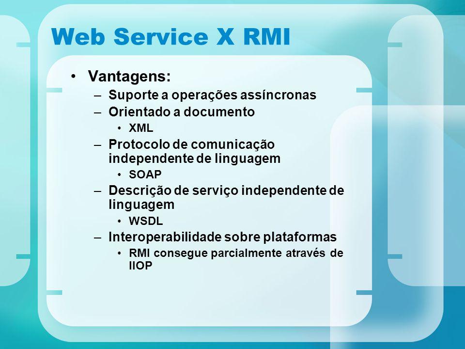 Web Service X RMI Vantagens: –Suporte a operações assíncronas –Orientado a documento XML –Protocolo de comunicação independente de linguagem SOAP –Des