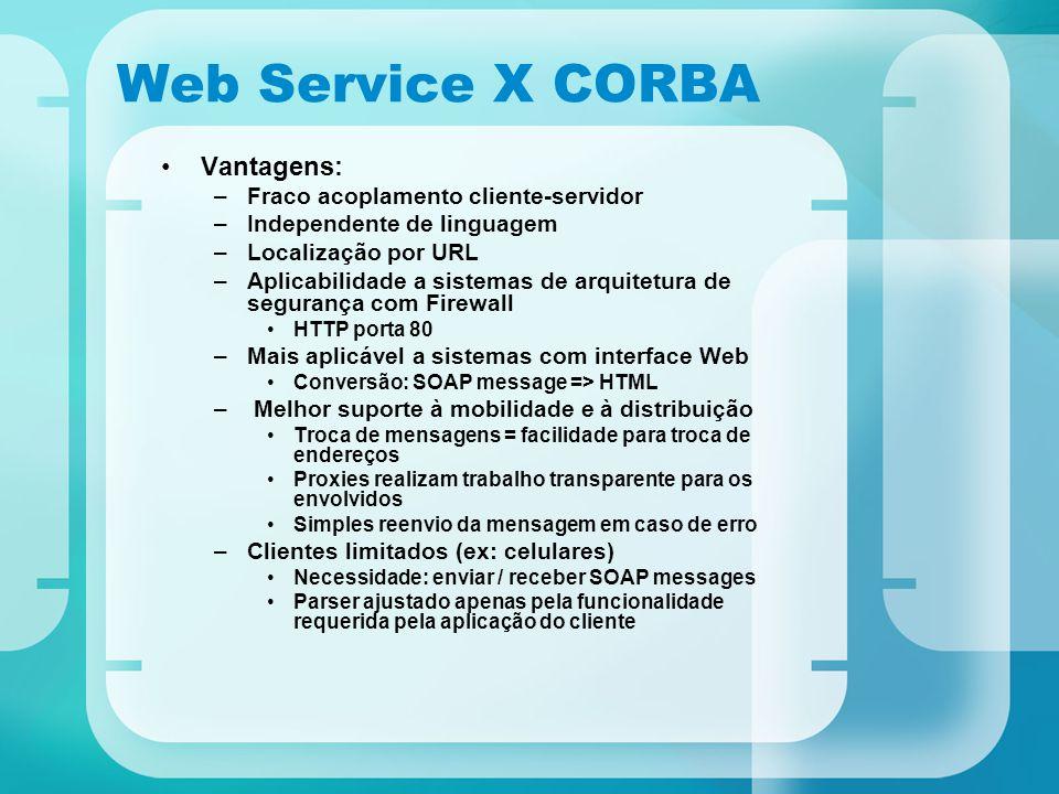 Web Service X CORBA Vantagens: –Fraco acoplamento cliente-servidor –Independente de linguagem –Localização por URL –Aplicabilidade a sistemas de arqui