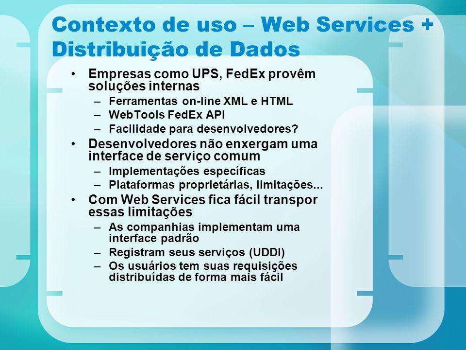 Contexto de uso – Web Services + Distribuição de Dados Empresas como UPS, FedEx provêm soluções internas –Ferramentas on-line XML e HTML –WebTools Fed