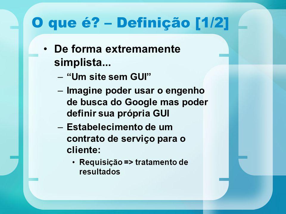 """O que é? – Definição [1/2] De forma extremamente simplista... –""""Um site sem GUI"""" –Imagine poder usar o engenho de busca do Google mas poder definir su"""