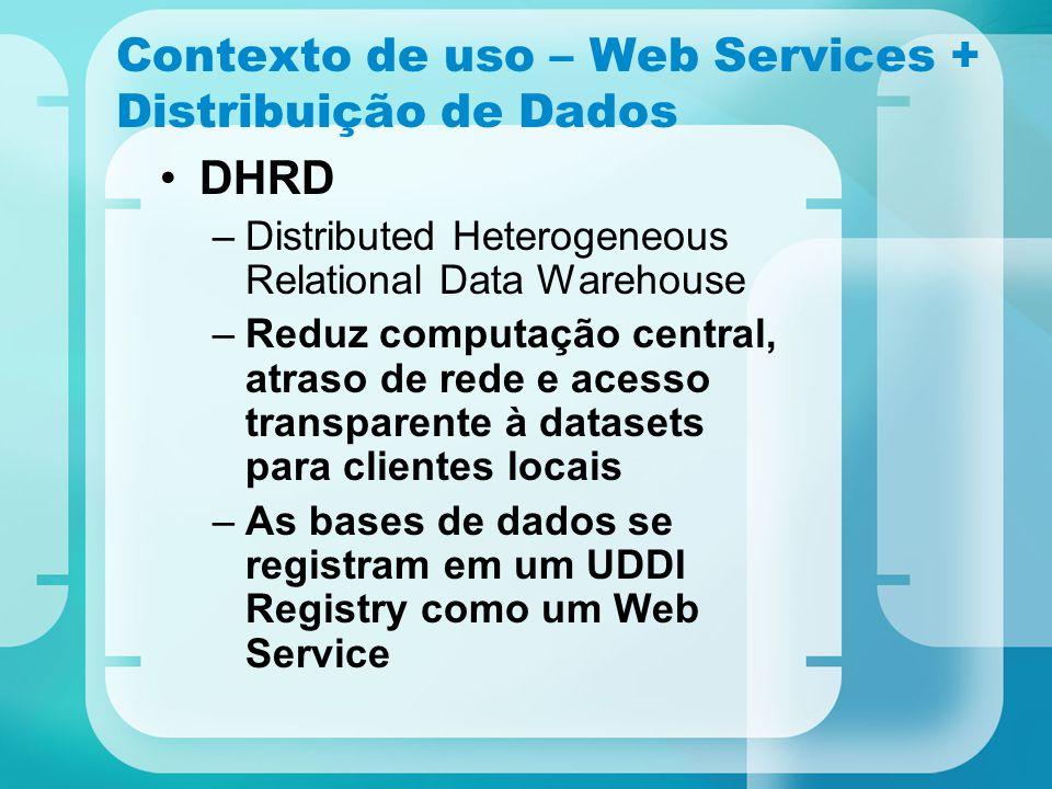 Contexto de uso – Web Services + Distribuição de Dados DHRD –Distributed Heterogeneous Relational Data Warehouse –Reduz computação central, atraso de