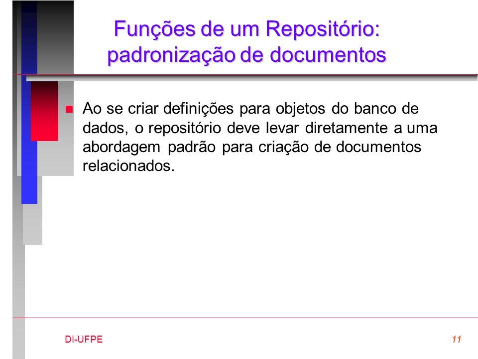 DI-UFPE11 Funções de um Repositório: padronização de documentos n Ao se criar definições para objetos do banco de dados, o repositório deve levar diretamente a uma abordagem padrão para criação de documentos relacionados.