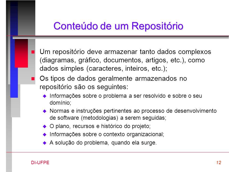 DI-UFPE12 Conteúdo de um Repositório n Um repositório deve armazenar tanto dados complexos (diagramas, gráfico, documentos, artigos, etc.), como dados simples (caracteres, inteiros, etc.); n Os tipos de dados geralmente armazenados no repositório são os seguintes:  Informações sobre o problema a ser resolvido e sobre o seu domínio;  Normas e instruções pertinentes ao processo de desenvolvimento de software (metodologias) a serem seguidas;  O plano, recursos e histórico do projeto;  Informações sobre o contexto organizacional;  A solução do problema, quando ela surge.