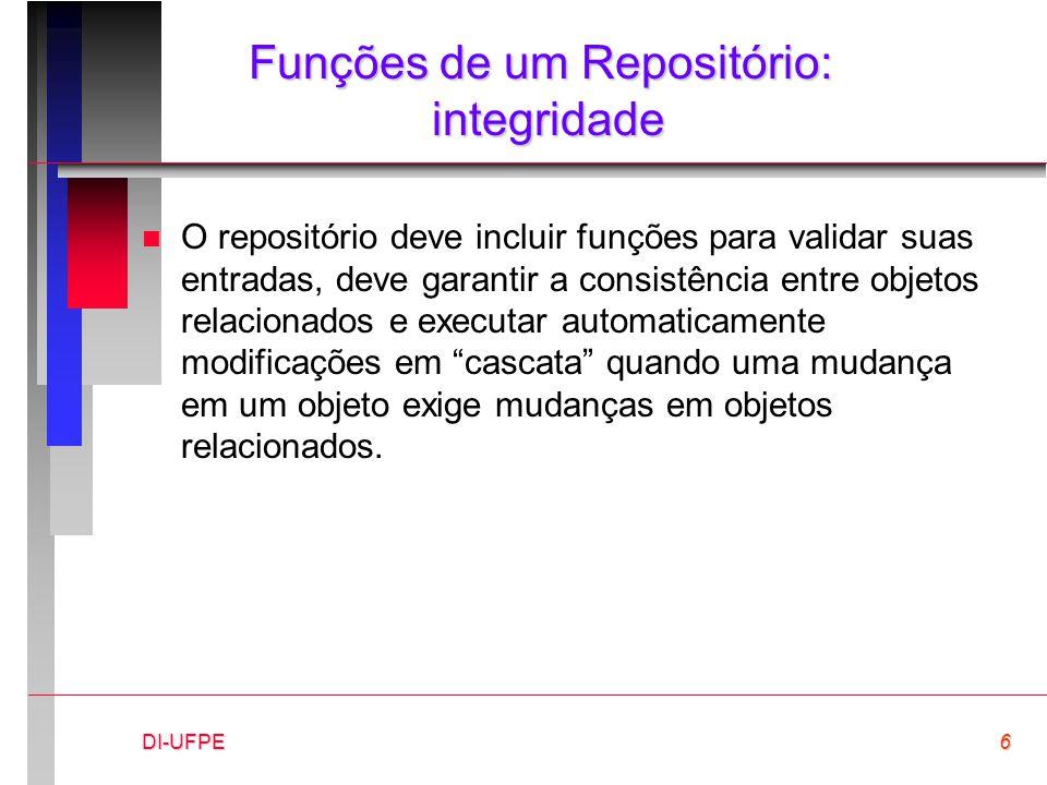 DI-UFPE6 Funções de um Repositório: integridade n O repositório deve incluir funções para validar suas entradas, deve garantir a consistência entre objetos relacionados e executar automaticamente modificações em cascata quando uma mudança em um objeto exige mudanças em objetos relacionados.