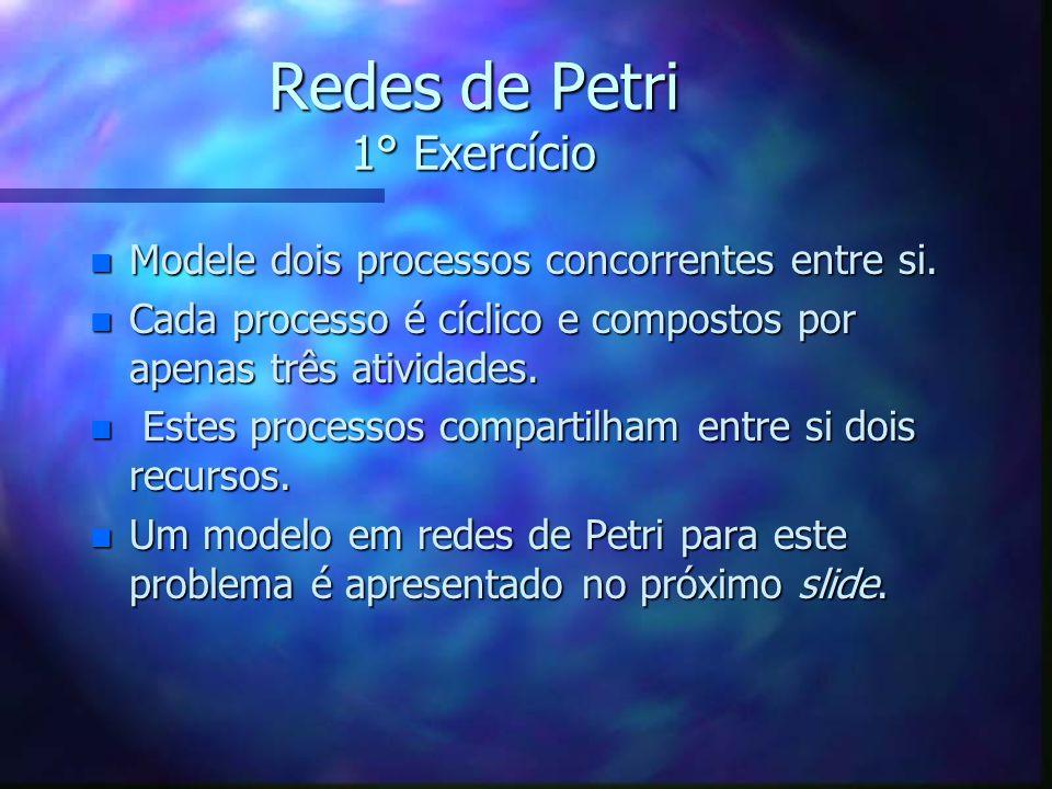 Redes de Petri 1° Exercício n Modele dois processos concorrentes entre si. n Cada processo é cíclico e compostos por apenas três atividades. n Estes p
