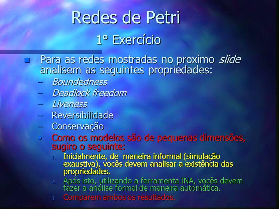 Redes de Petri 1° Exercício n Para as redes mostradas no proximo slide analisem as seguintes propriedades: –Boundedness –Deadlock freedom –Liveness –R