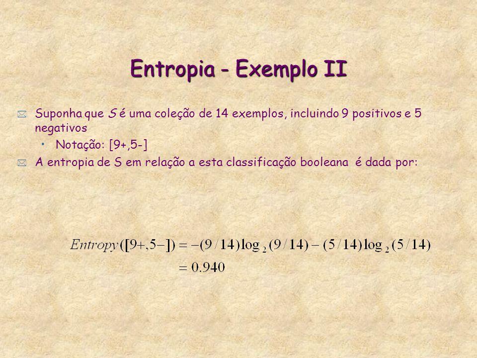 Entropia - Exemplo II * Suponha que S é uma coleção de 14 exemplos, incluindo 9 positivos e 5 negativos Notação: [9+,5-] * A entropia de S em relação a esta classificação booleana é dada por: